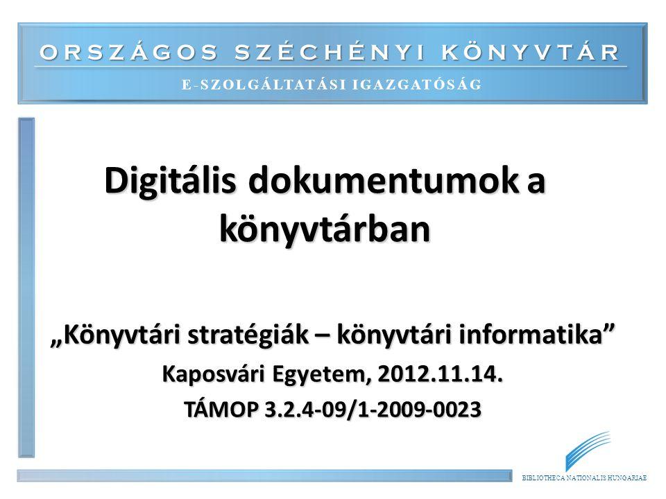 """ORSZÁGOS SZÉCHÉNYI KÖNYVTÁR E-SZOLGÁLTATÁSI IGAZGATÓSÁG BIBLIOTHECA NATIONALIS HUNGARIAE Digitális dokumentumok a könyvtárban """"Könyvtári stratégiák – könyvtári informatika Kaposvári Egyetem, 2012.11.14."""