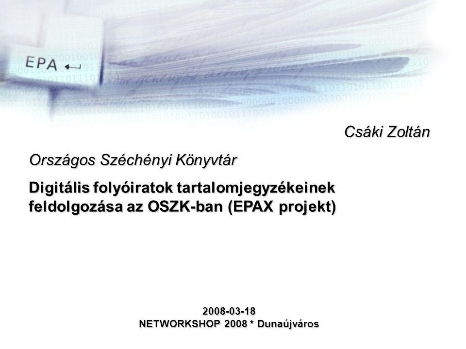 Csáki Zoltán Országos Széchényi Könyvtár Digitális folyóiratok tartalomjegyzékeinek feldolgozása az OSZK-ban (EPAX projekt) 2008-03-18 NETWORKSHOP 2008 * Dunaújváros