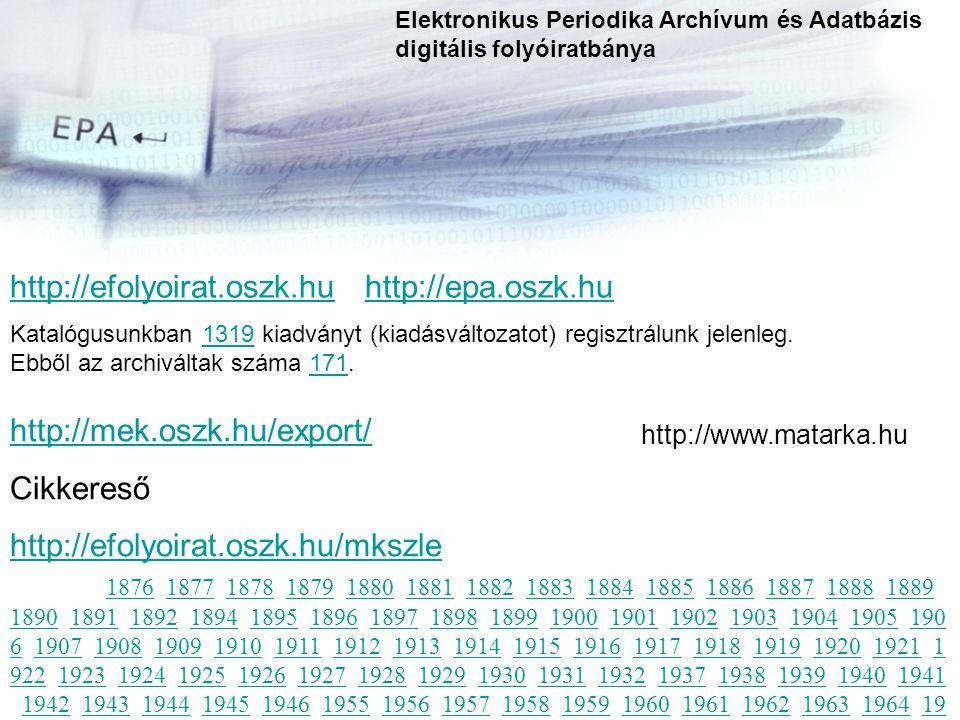 http://efolyoirat.oszk.huhttp://efolyoirat.oszk.hu http://epa.oszk.huhttp://epa.oszk.hu Katalógusunkban 1319 kiadványt (kiadásváltozatot) regisztrálunk jelenleg.1319 Ebből az archiváltak száma 171.171 Elektronikus Periodika Archívum és Adatbázis digitális folyóiratbánya http://mek.oszk.hu/export/ Cikkereső http://efolyoirat.oszk.hu/mkszle 1876http://efolyoirat.oszk.hu/mkszle 1876 1877 1878 1879 1880 1881 1882 1883 1884 1885 1886 1887 1888 1889 1890 1891 1892 1894 1895 1896 1897 1898 1899 1900 1901 1902 1903 1904 1905 190 6 1907 1908 1909 1910 1911 1912 1913 1914 1915 1916 1917 1918 1919 1920 1921 1 922 1923 1924 1925 1926 1927 1928 1929 1930 1931 1932 1937 1938 1939 1940 1941 1942 1943 1944 1945 1946 1955 1956 1957 1958 1959 1960 1961 1962 1963 1964 19 65 1966 1967 1968 1969 1970 1971 1972 1973 1974 1975 1976 1977 1978 1979 1980 1981 1982 1983 1984 1985 1986 1987 1988 1989 1990 1991 1992 1993 1994 1995 199 6 1997 1998 1999 2000 2001 2002 2003 2004 2005 2006 1877187818791880188118821883188418851886188718881889 189018911892189418951896189718981899190019011902190319041905190 61907190819091910191119121913191419151916191719181919192019211 92219231924192519261927192819291930193119321937193819391940194119421943194419451946195519561957195819591960196119621963196419 65196619671968196919701971197219731974197519761977197819791980 198119821983198419851986198719881989199019911992199319941995199 61997199819992000200120022003200420052006 http://www.matarka.hu