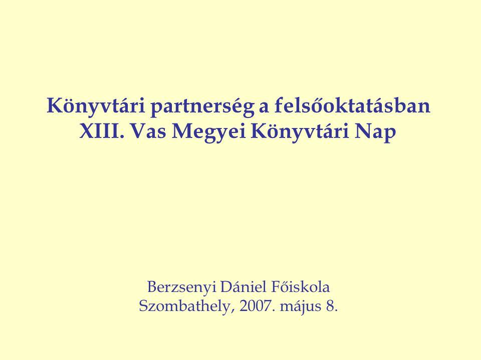 Berzsenyi Dániel Főiskola Szombathely, 2007. május 8. Könyvtári partnerség a felsőoktatásban XIII. Vas Megyei Könyvtári Nap