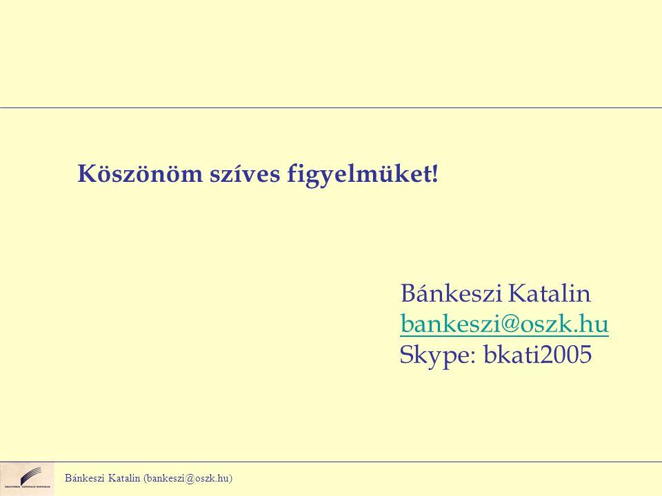 Bánkeszi Katalin (bankeszi@oszk.hu) Köszönöm szíves figyelmüket! Bánkeszi Katalin bankeszi@oszk.hu Skype: bkati2005
