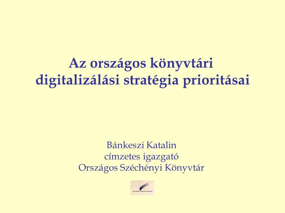 Az országos könyvtári digitalizálási stratégia prioritásai Bánkeszi Katalin címzetes igazgató Országos Széchényi Könyvtár