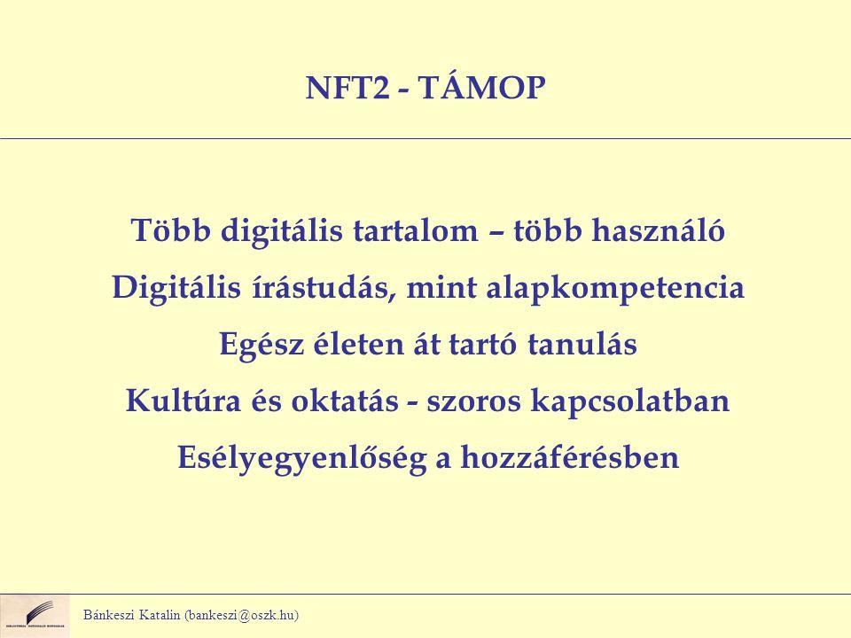 Bánkeszi Katalin (bankeszi@oszk.hu) NFT2 - TÁMOP Több digitális tartalom – több használó Digitális írástudás, mint alapkompetencia Egész életen át tartó tanulás Kultúra és oktatás - szoros kapcsolatban Esélyegyenlőség a hozzáférésben