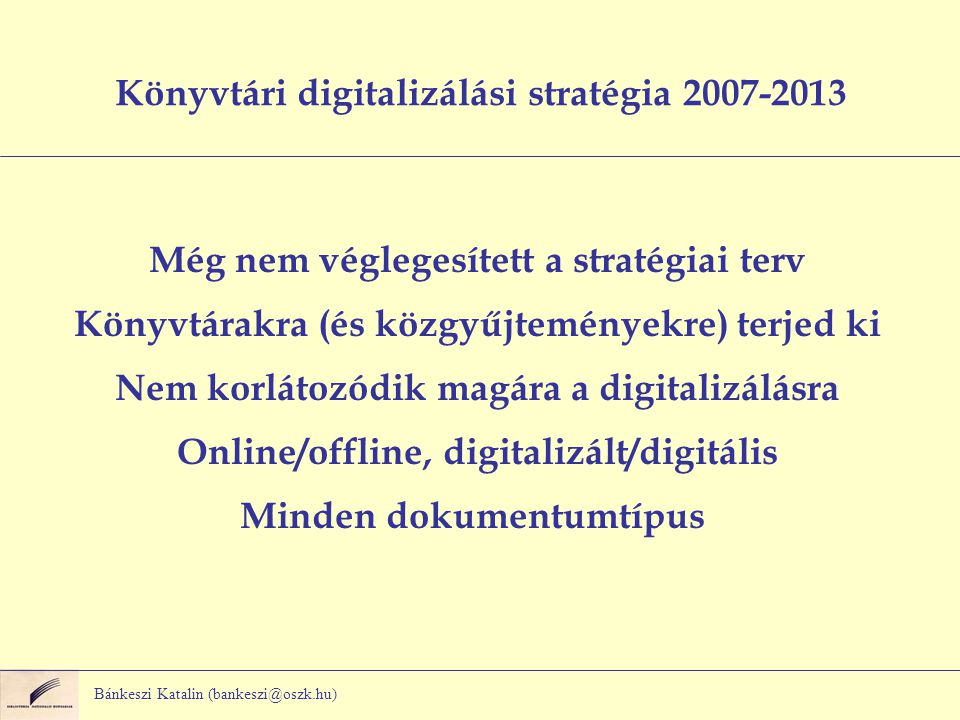 Bánkeszi Katalin (bankeszi@oszk.hu) Könyvtári digitalizálási stratégia 2007-2013 Még nem véglegesített a stratégiai terv Könyvtárakra (és közgyűjteményekre) terjed ki Nem korlátozódik magára a digitalizálásra Online/offline, digitalizált/digitális Minden dokumentumtípus