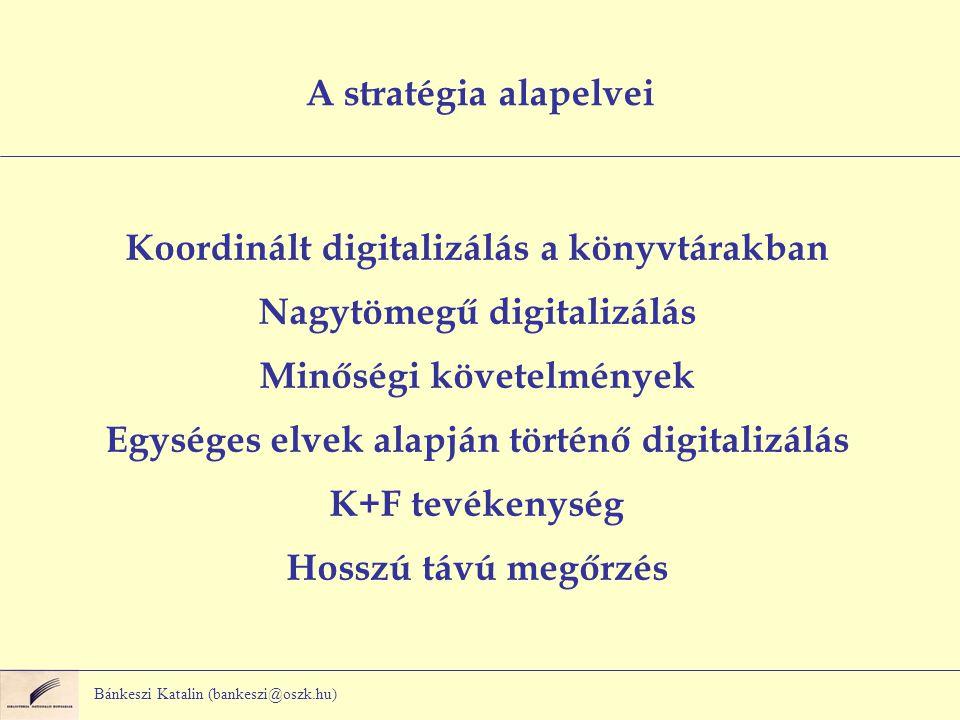 Bánkeszi Katalin (bankeszi@oszk.hu) A stratégia alapelvei Koordinált digitalizálás a könyvtárakban Nagytömegű digitalizálás Minőségi követelmények Egységes elvek alapján történő digitalizálás K+F tevékenység Hosszú távú megőrzés