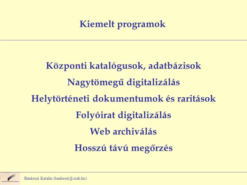 Bánkeszi Katalin (bankeszi@oszk.hu) Kiemelt programok Központi katalógusok, adatbázisok Nagytömegű digitalizálás Helytörténeti dokumentumok és raritások Folyóirat digitalizálás Web archiválás Hosszú távú megőrzés
