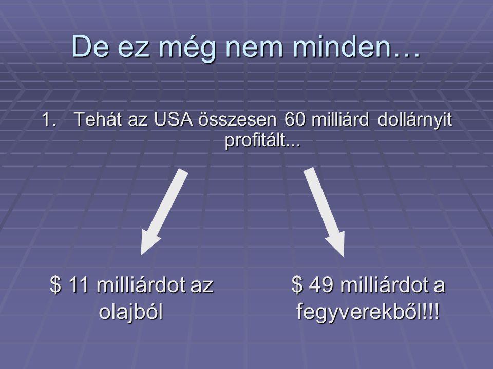 De ez még nem minden… 1.Tehát az USA összesen 60 milliárd dollárnyit profitált... $ 11 milliárdot az olajból $ 49 milliárdot a fegyverekből!!!