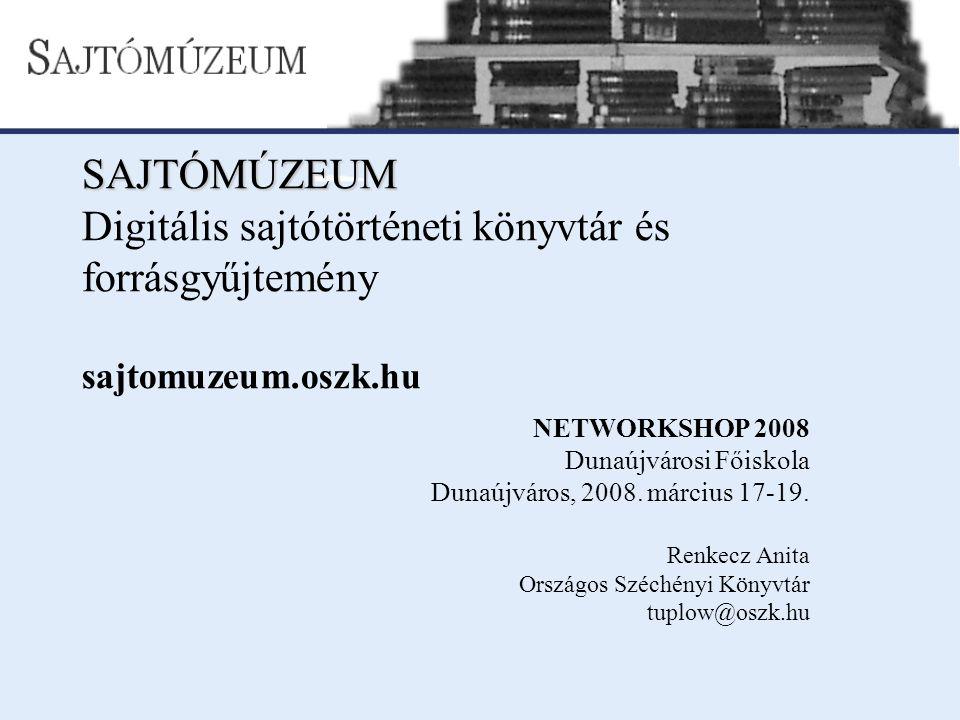 SAJTÓMÚZEUM SAJTÓMÚZEUM Digitális sajtótörténeti könyvtár és forrásgyűjtemény sajtomuzeum.oszk.hu NETWORKSHOP 2008 Dunaújvárosi Főiskola Dunaújváros,