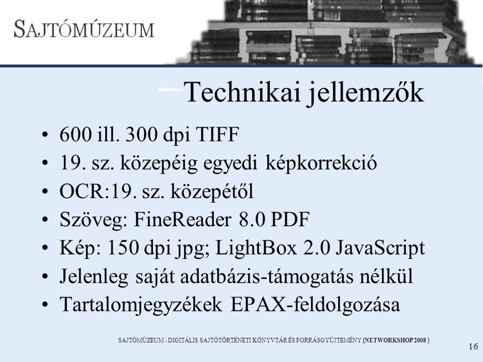 SAJTÓMÚZEUM - DIGITÁLIS SAJTÓTÖRTÉNETI KÖNYVTÁR ÉS FORRÁSGYŰJTEMÉNY [NETWORKSHOP 2008 ] 16 Technikai jellemzők 600 ill. 300 dpi TIFF 19. sz. közepéig