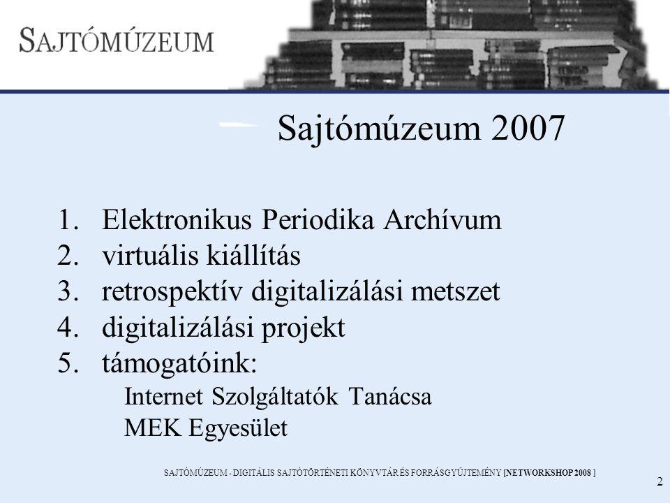 SAJTÓMÚZEUM - DIGITÁLIS SAJTÓTÖRTÉNETI KÖNYVTÁR ÉS FORRÁSGYŰJTEMÉNY [NETWORKSHOP 2008 ] 2 Sajtómúzeum 2007 1.Elektronikus Periodika Archívum 2.virtuális kiállítás 3.retrospektív digitalizálási metszet 4.digitalizálási projekt 5.támogatóink: Internet Szolgáltatók Tanácsa MEK Egyesület