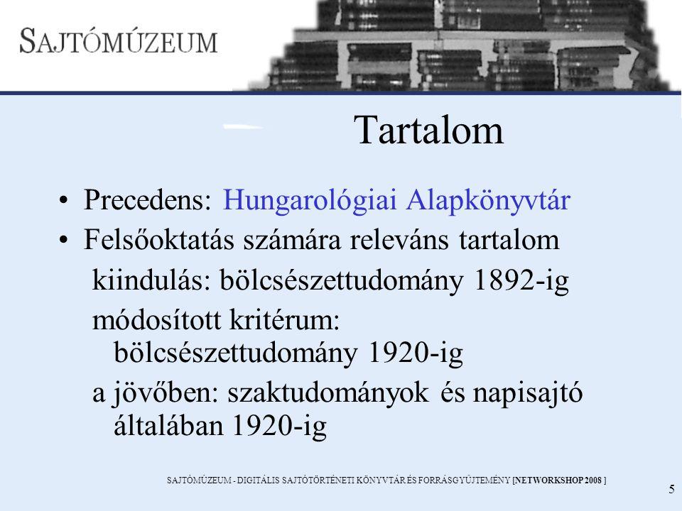 SAJTÓMÚZEUM - DIGITÁLIS SAJTÓTÖRTÉNETI KÖNYVTÁR ÉS FORRÁSGYŰJTEMÉNY [NETWORKSHOP 2008 ] 5 Tartalom Precedens: Hungarológiai Alapkönyvtár Felsőoktatás számára releváns tartalom kiindulás: bölcsészettudomány 1892-ig módosított kritérum: bölcsészettudomány 1920-ig a jövőben: szaktudományok és napisajtó általában 1920-ig