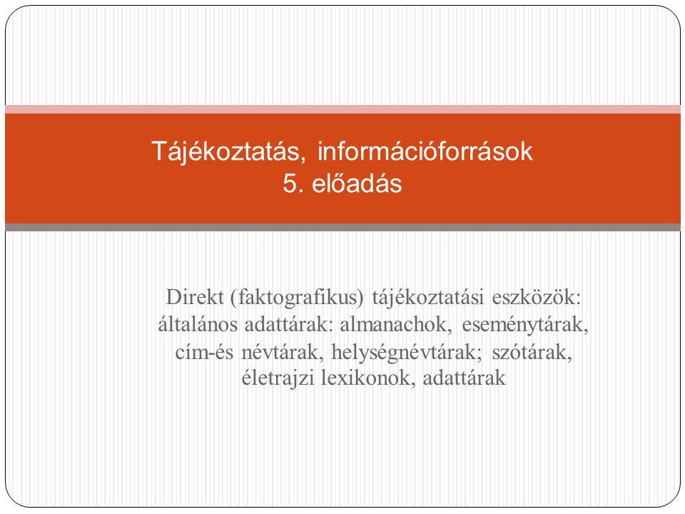 Direkt (faktografikus) tájékoztatási eszközök: általános adattárak: almanachok, eseménytárak, cím-és névtárak, helységnévtárak; szótárak, életrajzi le