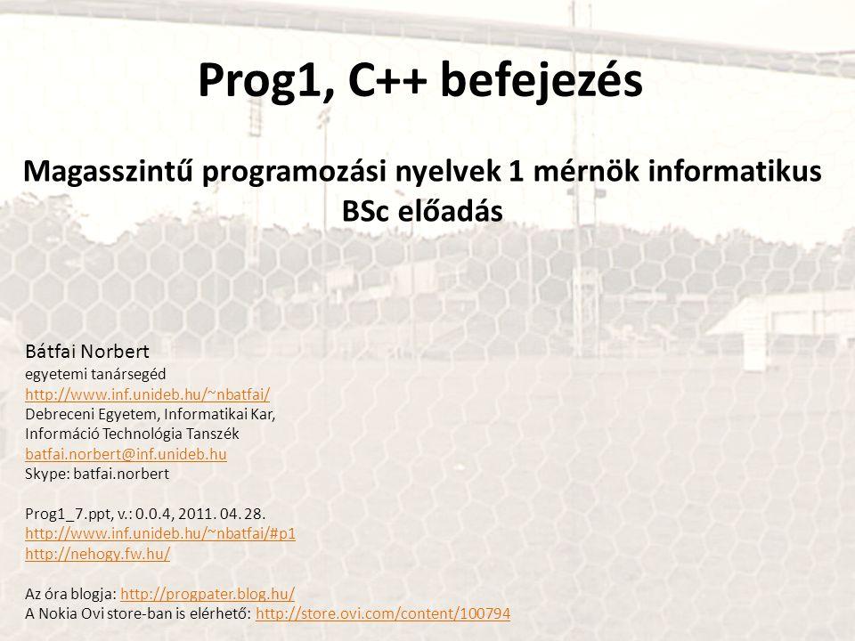 Prog1, C++ befejezés Magasszintű programozási nyelvek 1 mérnök informatikus BSc előadás Bátfai Norbert egyetemi tanársegéd http://www.inf.unideb.hu/~n