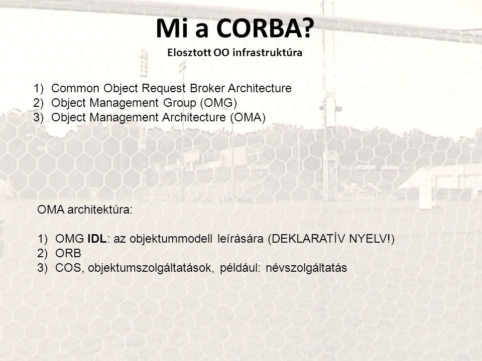 Mi a CORBA? Elosztott OO infrastruktúra 1)Common Object Request Broker Architecture 2)Object Management Group (OMG) 3)Object Management Architecture (