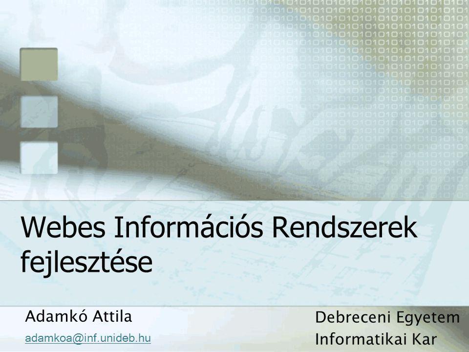 Webes Információs Rendszerek fejlesztése Adamkó Attila adamkoa@inf.unideb.hu Debreceni Egyetem Informatikai Kar