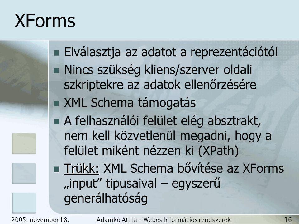 2005. november 18.Adamkó Attila - Webes Információs rendszerek fejlesztése 16 XForms Elválasztja az adatot a reprezentációtól Nincs szükség kliens/sze