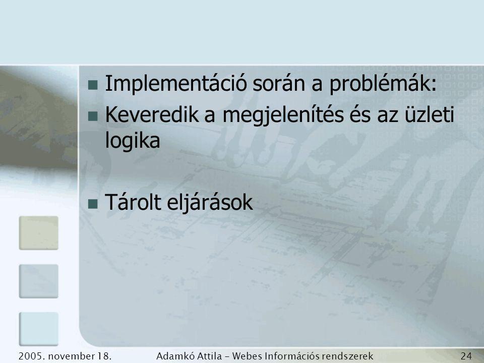 2005. november 18.Adamkó Attila - Webes Információs rendszerek fejlesztése 24 Implementáció során a problémák: Keveredik a megjelenítés és az üzleti l