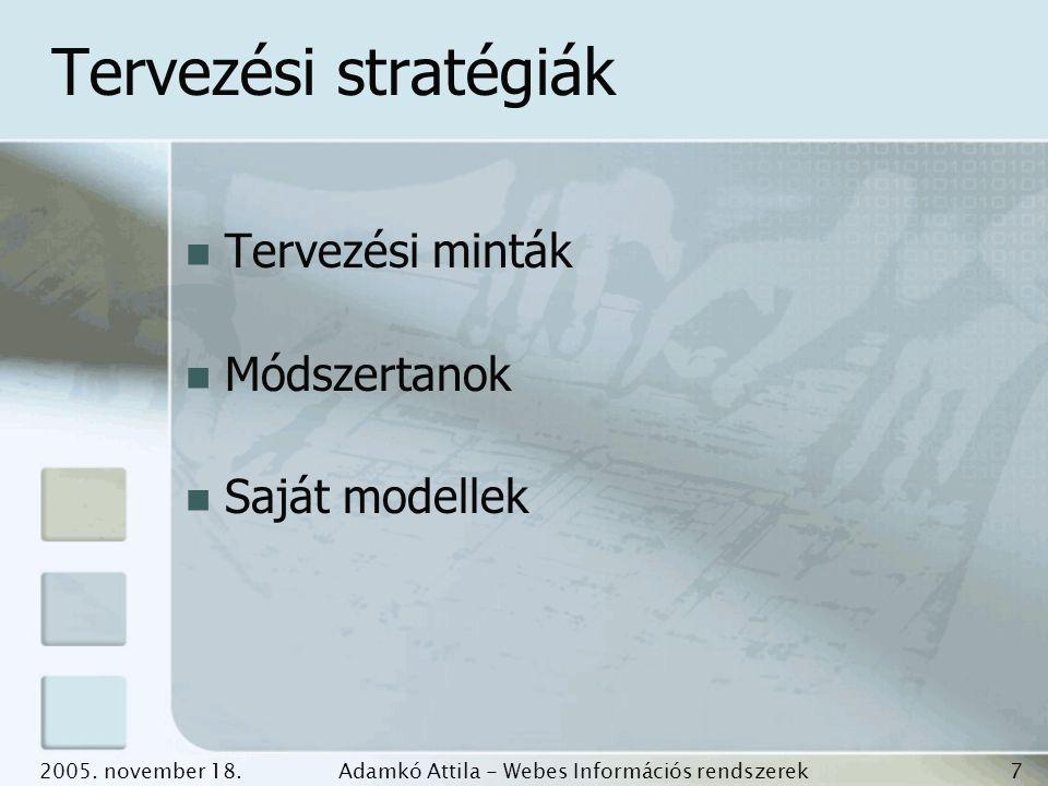 2005. november 18.Adamkó Attila - Webes Információs rendszerek fejlesztése 7 Tervezési stratégiák Tervezési minták Módszertanok Saját modellek