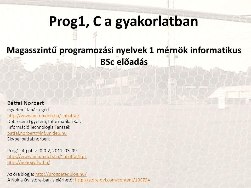 Prog1, C a gyakorlatban Magasszintű programozási nyelvek 1 mérnök informatikus BSc előadás Bátfai Norbert egyetemi tanársegéd http://www.inf.unideb.hu/~nbatfai/ Debreceni Egyetem, Informatikai Kar, Információ Technológia Tanszék batfai.norbert@inf.unideb.hu Skype: batfai.norbert Prog1_4.ppt, v.: 0.0.2, 2011.