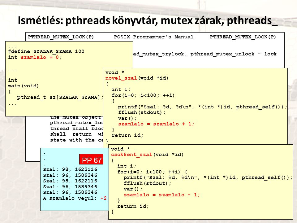 Ismétlés: pthreads könyvtár, mutex zárak, pthreads_ PTHREAD_MUTEX_LOCK(P) POSIX Programmer s Manual PTHREAD_MUTEX_LOCK(P) NAME pthread_mutex_lock, pthread_mutex_trylock, pthread_mutex_unlock - lock and unlock a mutex SYNOPSIS #include int pthread_mutex_lock(pthread_mutex_t *mutex); int pthread_mutex_trylock(pthread_mutex_t *mutex); int pthread_mutex_unlock(pthread_mutex_t *mutex); DESCRIPTION The mutex object referenced by mutex shall be locked by calling pthread_mutex_lock().