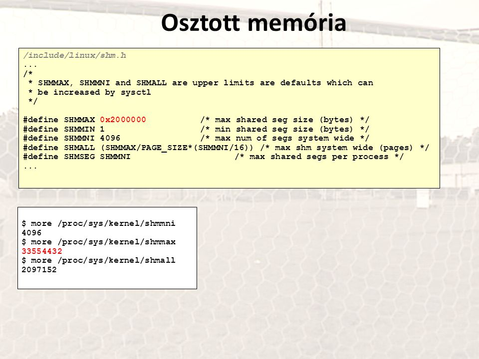Osztott memória /include/linux/shm.h... /* * SHMMAX, SHMMNI and SHMALL are upper limits are defaults which can * be increased by sysctl */ #define SHM
