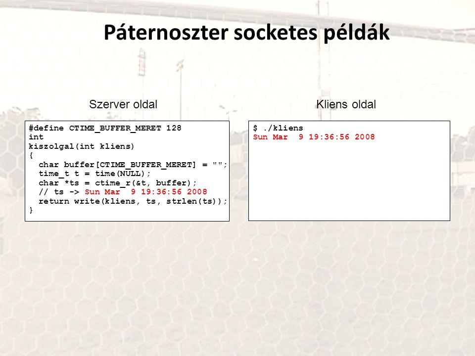 #define CTIME_BUFFER_MERET 128 int kiszolgal(int kliens) { char buffer[CTIME_BUFFER_MERET] = ; time_t t = time(NULL); char *ts = ctime_r(&t, buffer); // ts -> Sun Mar 9 19:36:56 2008 return write(kliens, ts, strlen(ts)); } Páternoszter socketes példák Szerver oldalKliens oldal $./kliens Sun Mar 9 19:36:56 2008