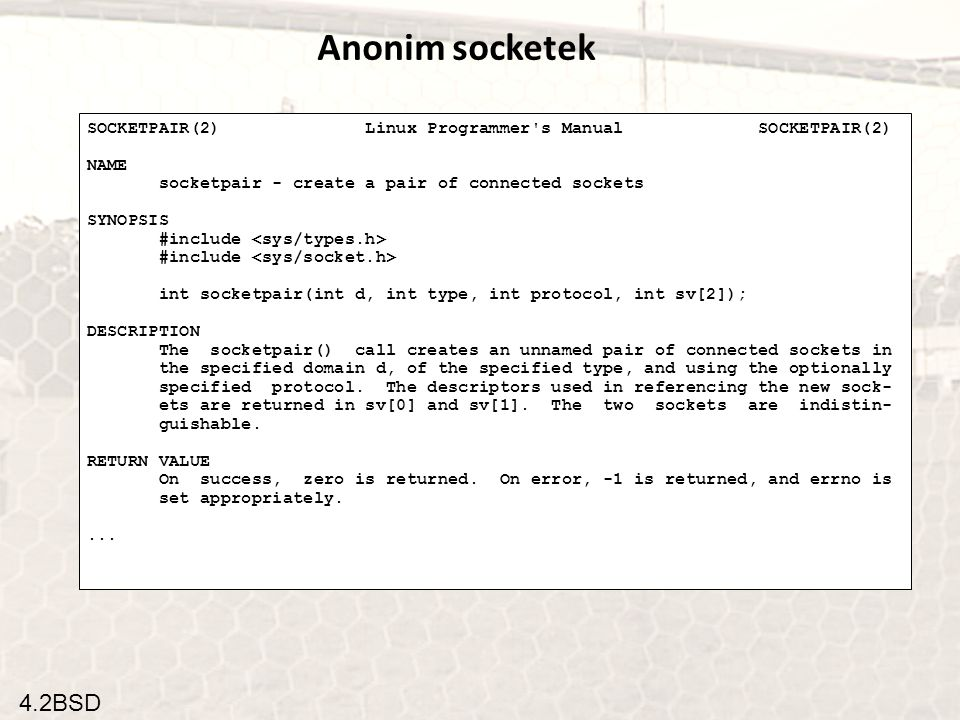 4.2BSD Anonim socketek SOCKETPAIR(2) Linux Programmer s Manual SOCKETPAIR(2) NAME socketpair - create a pair of connected sockets SYNOPSIS #include int socketpair(int d, int type, int protocol, int sv[2]); DESCRIPTION The socketpair() call creates an unnamed pair of connected sockets in the specified domain d, of the specified type, and using the optionally specified protocol.