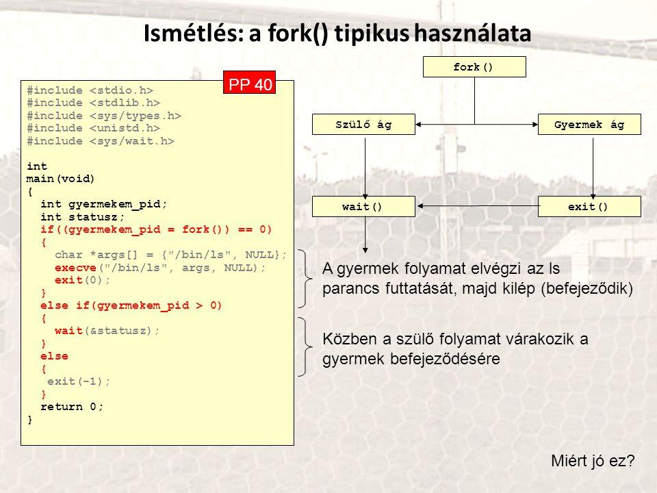 Ismétlés: a fork() tipikus használata #include int main(void) { int gyermekem_pid; int statusz; if((gyermekem_pid = fork()) == 0) { char *args[] = {