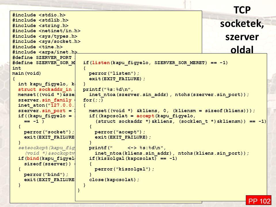 TCP socketek, szerver oldal #include #define SZERVER_PORT 2005 #define SZERVER_SOR_MERET 10 int main(void) { int kapu_figyelo, kapcsolat, kliensm, sockoptval=1; struct sockaddr_in szerver, kliens; memset((void *)&szerver, 0, sizeof(szerver)); szerver.sin_family = AF_INET; inet_aton( 127.0.0.1 , &(szerver.sin_addr)); szerver.sin_port = htons(SZERVER_PORT); if((kapu_figyelo = socket(PF_INET, SOCK_STREAM, IPPROTO_TCP)) == -1 ) { perror( socket ); exit(EXIT_FAILURE); } setsockopt(kapu_figyelo, SOL_SOCKET, SO_REUSEADDR, (void *)&sockoptval, sizeof(sockoptval)); if(bind(kapu_figyelo, (struct sockaddr *)&szerver, sizeof(szerver)) == -1) { perror( bind ); exit(EXIT_FAILURE); } if(listen(kapu_figyelo, SZERVER_SOR_MERET) == -1) { perror( listen ); exit(EXIT_FAILURE); } printf( %s:%d\n , inet_ntoa(szerver.sin_addr), ntohs(szerver.sin_port)); for(;;) { memset((void *) &kliens, 0, (kliensm = sizeof(kliens))); if((kapcsolat = accept(kapu_figyelo, (struct sockaddr *)&kliens, (socklen_t *)&kliensm)) == -1) { perror( accept ); exit(EXIT_FAILURE); } printf( %s:%d\n , inet_ntoa(kliens.sin_addr), ntohs(kliens.sin_port)); if(kiszolgal(kapcsolat) == -1) { perror( kiszolgal ); } close(kapcsolat); } PP 102