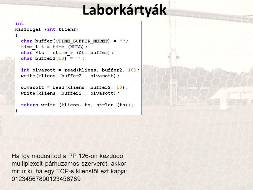 Laborkártyák Ha így módosítod a PP 126-on kezdődő multiplexelt párhuzamos szerverét, akkor mit ír ki, ha egy TCP-s klienstől ezt kapja: 01234567890123