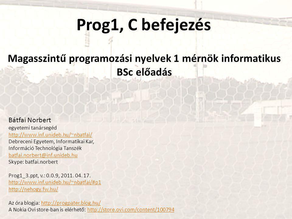Prog1, C befejezés Magasszintű programozási nyelvek 1 mérnök informatikus BSc előadás Bátfai Norbert egyetemi tanársegéd http://www.inf.unideb.hu/~nbatfai/ Debreceni Egyetem, Informatikai Kar, Információ Technológia Tanszék batfai.norbert@inf.unideb.hu Skype: batfai.norbert Prog1_3.ppt, v.: 0.0.9, 2011.