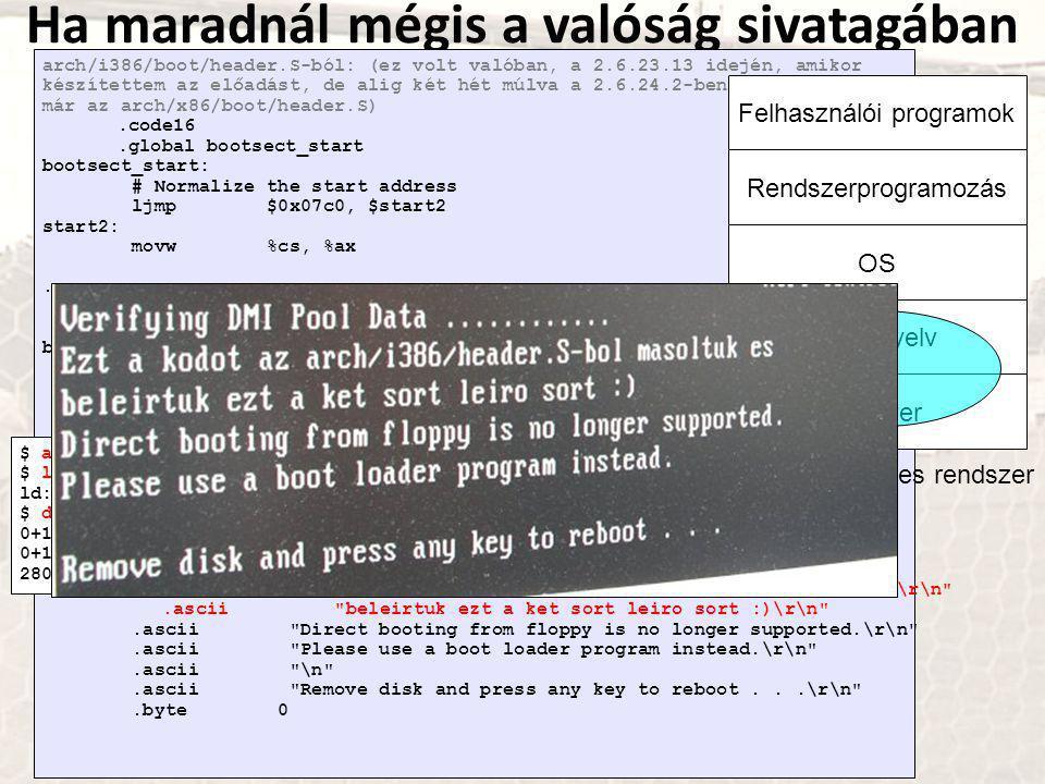 Ha maradnál mégis a valóság sivatagában arch/i386/boot/header.S-ból: (ez volt valóban, a 2.6.23.13 idején, amikor készítettem az előadást, de alig két hét múlva a 2.6.24.2-ben már az arch/x86/boot/header.S).code16.global bootsect_start bootsect_start: # Normalize the start address ljmp $0x07c0, $start2 start2: movw %cs, %ax...