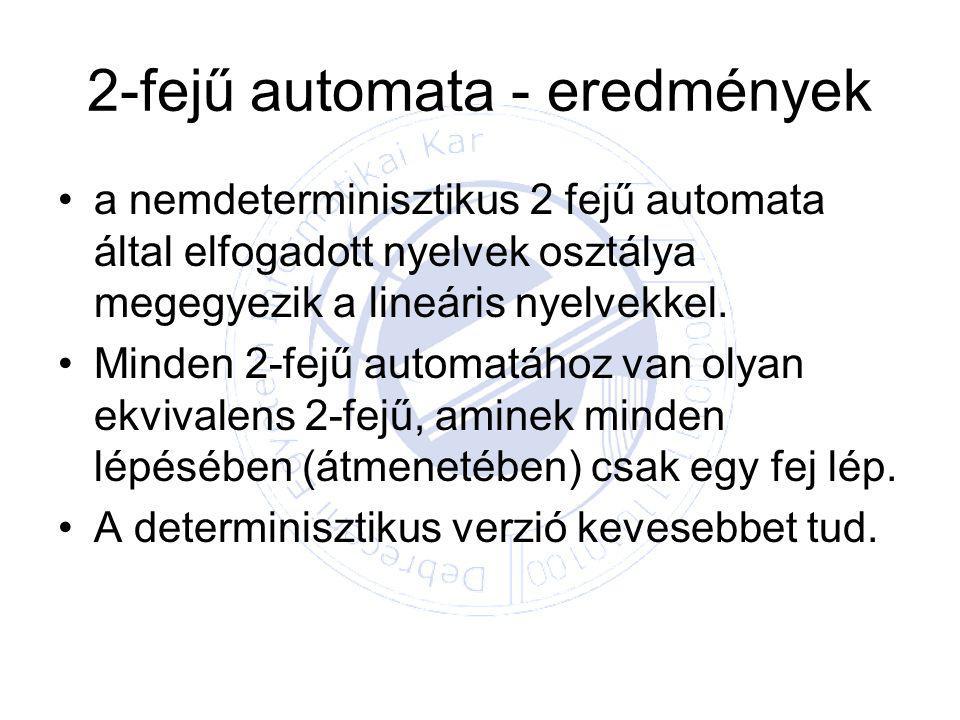 2-fejű automata - eredmények a nemdeterminisztikus 2 fejű automata által elfogadott nyelvek osztálya megegyezik a lineáris nyelvekkel.