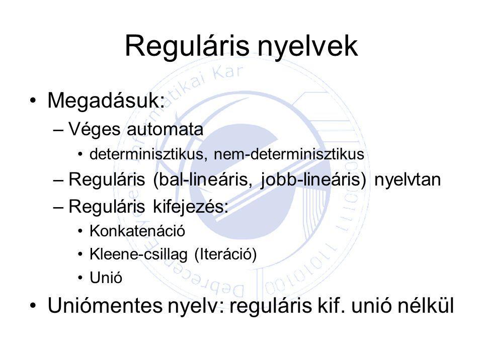 Reguláris nyelvek Megadásuk: –Véges automata determinisztikus, nem-determinisztikus –Reguláris (bal-lineáris, jobb-lineáris) nyelvtan –Reguláris kifejezés: Konkatenáció Kleene-csillag (Iteráció) Unió Uniómentes nyelv: reguláris kif.