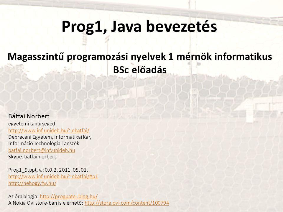Prog1, Java bevezetés Magasszintű programozási nyelvek 1 mérnök informatikus BSc előadás Bátfai Norbert egyetemi tanársegéd http://www.inf.unideb.hu/~