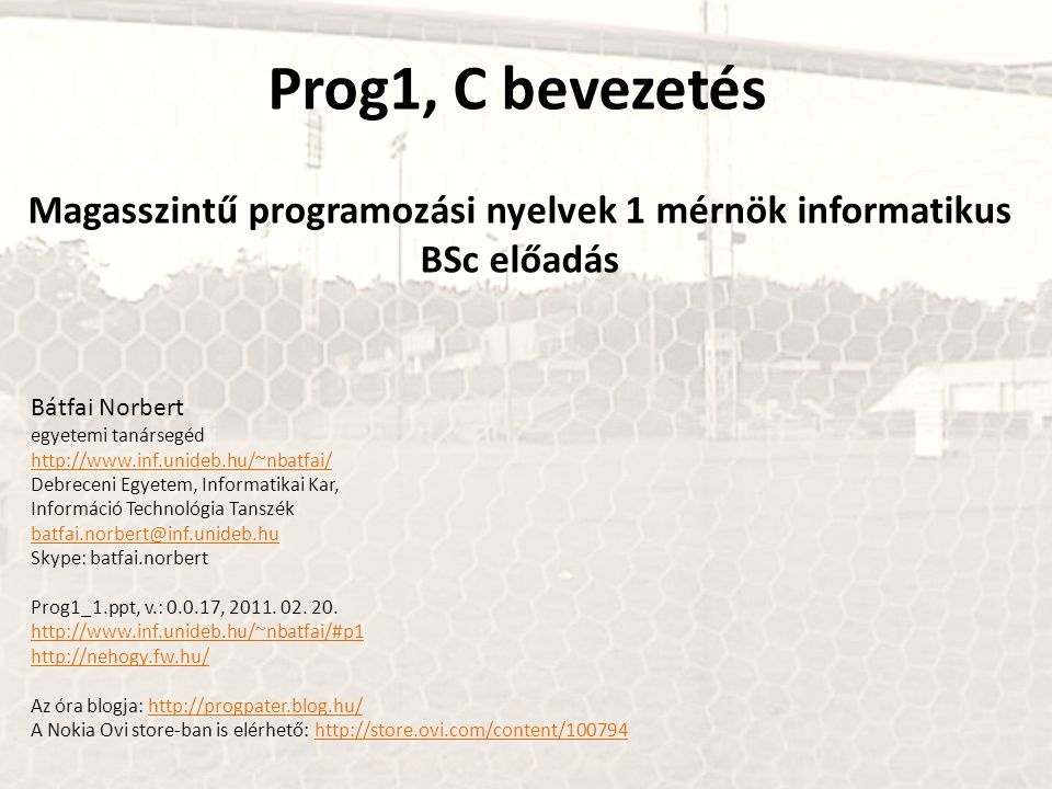 Prog1, C bevezetés Magasszintű programozási nyelvek 1 mérnök informatikus BSc előadás Bátfai Norbert egyetemi tanársegéd http://www.inf.unideb.hu/~nbatfai/ Debreceni Egyetem, Informatikai Kar, Információ Technológia Tanszék batfai.norbert@inf.unideb.hu Skype: batfai.norbert Prog1_1.ppt, v.: 0.0.17, 2011.