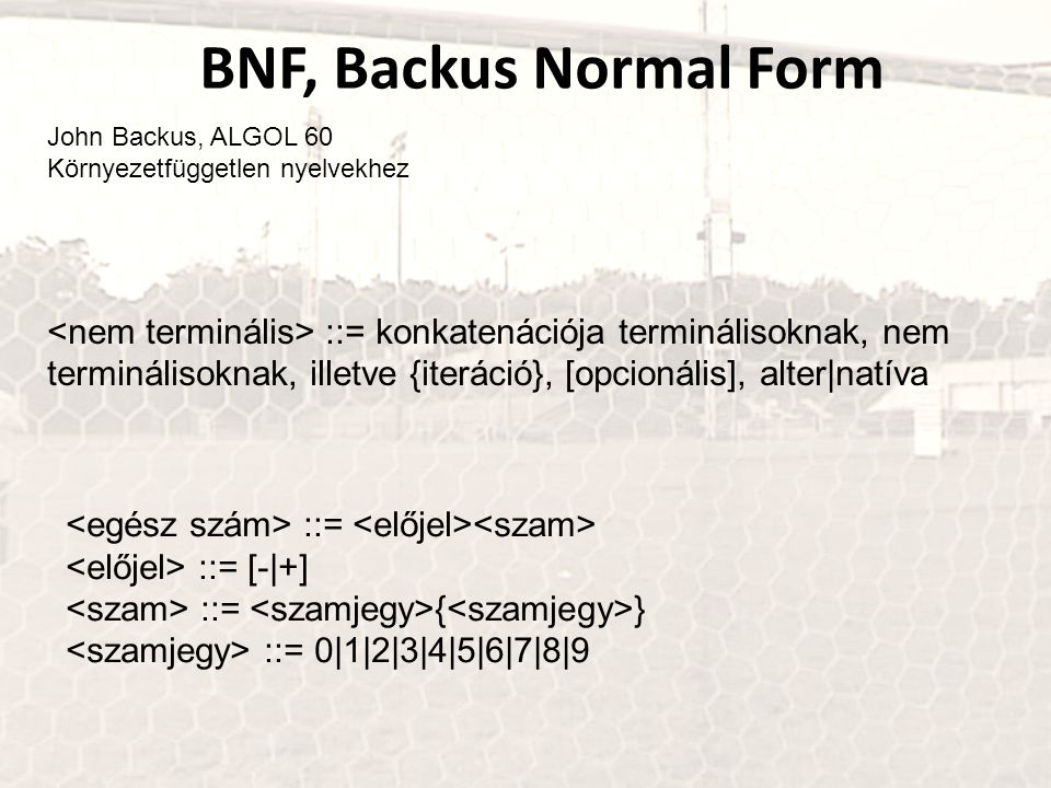 BNF, Backus Normal Form John Backus, ALGOL 60 Környezetfüggetlen nyelvekhez ::= konkatenációja terminálisoknak, nem terminálisoknak, illetve {iteráció}, [opcionális], alter|natíva ::= ::= [-|+] ::= { } ::= 0|1|2|3|4|5|6|7|8|9