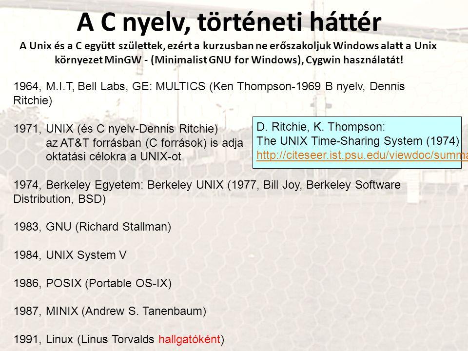 1964, M.I.T, Bell Labs, GE: MULTICS (Ken Thompson-1969 B nyelv, Dennis Ritchie) 1971, UNIX (és C nyelv-Dennis Ritchie) az AT&T forrásban (C források) is adja oktatási célokra a UNIX-ot 1974, Berkeley Egyetem: Berkeley UNIX (1977, Bill Joy, Berkeley Software Distribution, BSD) 1983, GNU (Richard Stallman) 1984, UNIX System V 1986, POSIX (Portable OS-IX) 1987, MINIX (Andrew S.