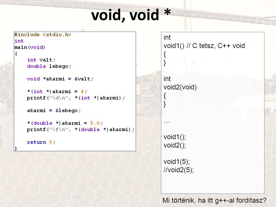 void, void * int void1() // C tetsz, C++ void { } int void2(void) { } … void1(); void2(); void1(5); //void2(5); Mi történik, ha itt g++-al fordítasz?