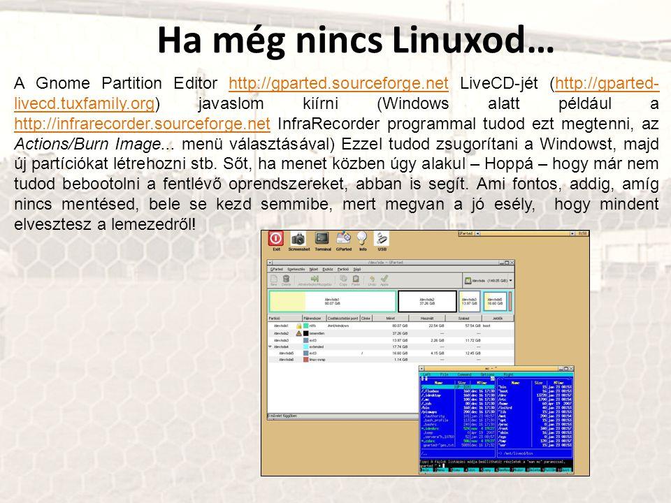 Ha még nincs Linuxod… A Gnome Partition Editor http://gparted.sourceforge.net LiveCD-jét (http://gparted- livecd.tuxfamily.org) javaslom kiírni (Windows alatt például a http://infrarecorder.sourceforge.net InfraRecorder programmal tudod ezt megtenni, az Actions/Burn Image...