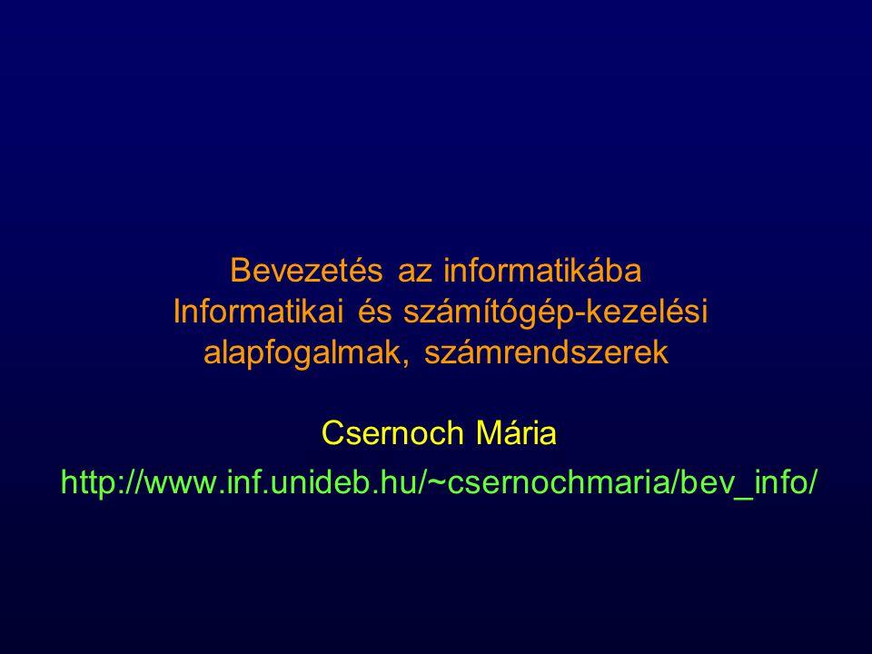 Bevezetés az informatikába Informatikai és számítógép-kezelési alapfogalmak, számrendszerek Csernoch Mária http://www.inf.unideb.hu/~csernochmaria/bev
