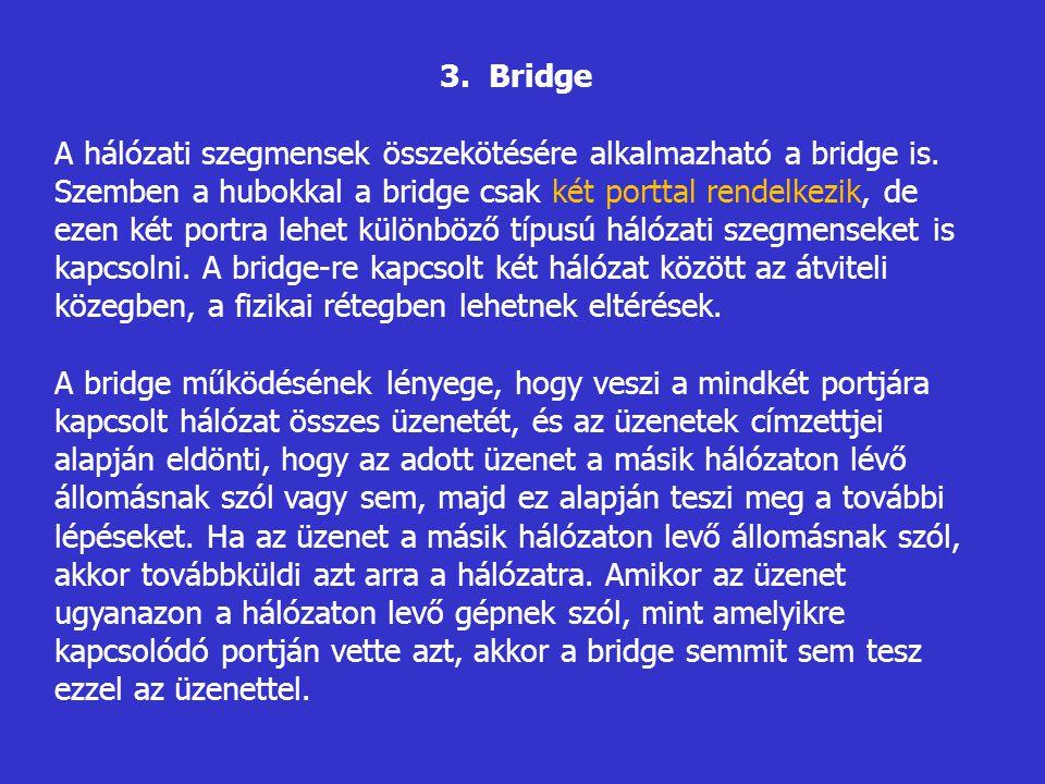 3. Bridge A hálózati szegmensek összekötésére alkalmazható a bridge is. Szemben a hubokkal a bridge csak két porttal rendelkezik, de ezen két portra l