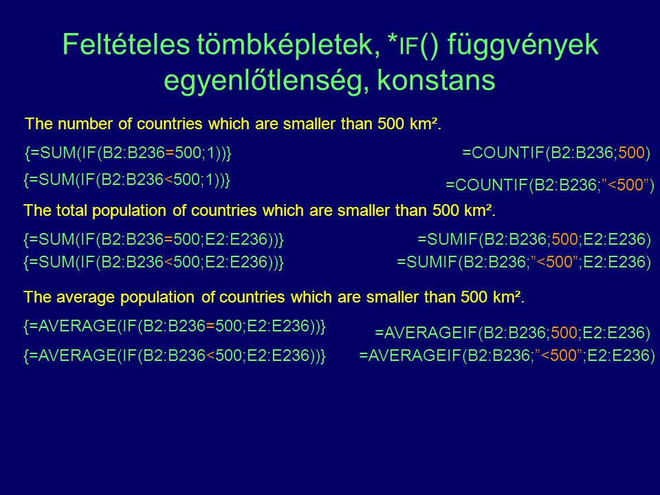 Feltételes tömbképletek, * IF () függvények egyenlőtlenség, konstans The number of countries which are smaller than 500 km². {=SUM(IF(B2:B236=500;1))}