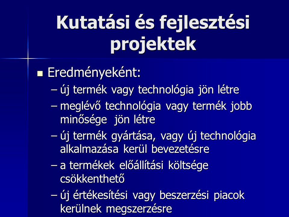 Kutatási és fejlesztési projektek Eredményeként: Eredményeként: –új termék vagy technológia jön létre –meglévő technológia vagy termék jobb minősége j
