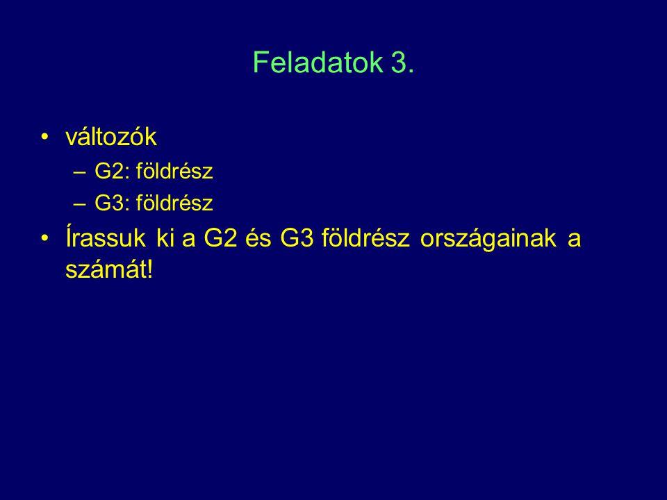 Feladatok 3. változók –G2: földrész –G3: földrész Írassuk ki a G2 és G3 földrész országainak a számát!