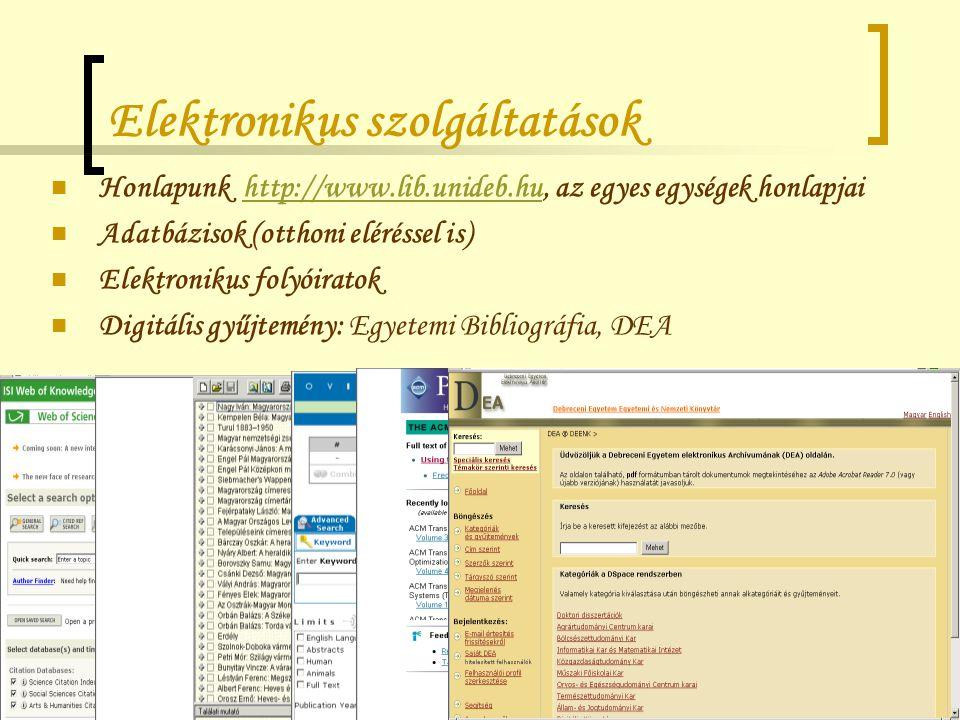 Elektronikus szolgáltatások Honlapunk http://www.lib.unideb.hu, az egyes egységek honlapjaihttp://www.lib.unideb.hu Adatbázisok (otthoni eléréssel is) Elektronikus folyóiratok Digitális gyűjtemény: Egyetemi Bibliográfia, DEA