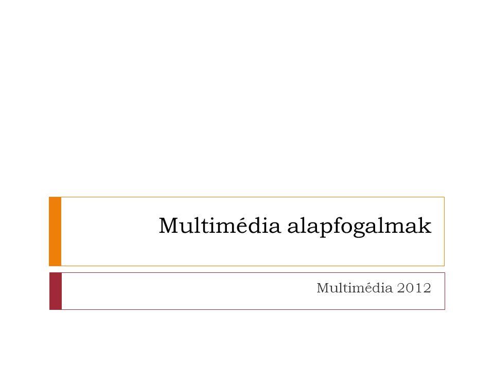 Multimédia alapfogalmak Multimédia 2012
