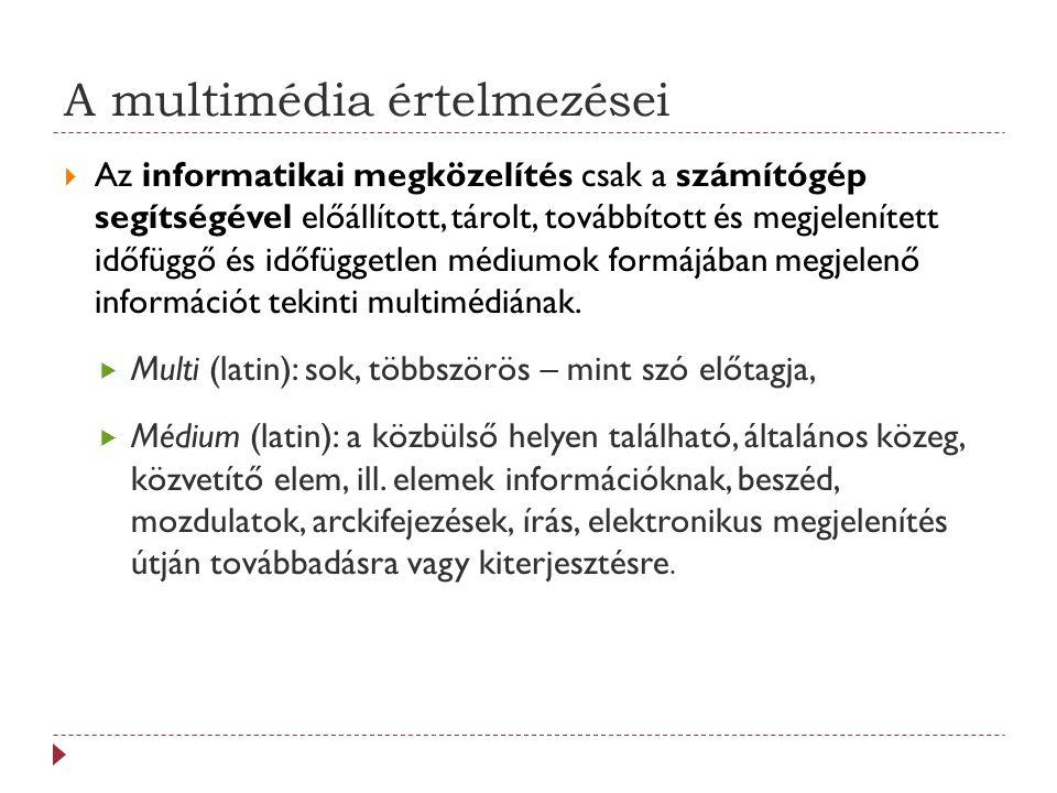A multimédia értelmezései  Az informatikai megközelítés csak a számítógép segítségével előállított, tárolt, továbbított és megjelenített időfüggő és időfüggetlen médiumok formájában megjelenő információt tekinti multimédiának.
