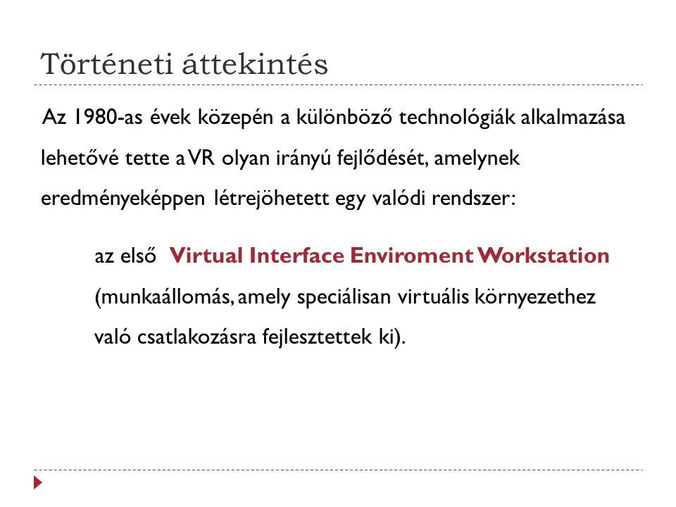 Történeti áttekintés Az 1980-as évek közepén a különböző technológiák alkalmazása lehetővé tette a VR olyan irányú fejlődését, amelynek eredményeképpen létrejöhetett egy valódi rendszer: az első Virtual Interface Enviroment Workstation (munkaállomás, amely speciálisan virtuális környezethez való csatlakozásra fejlesztettek ki).