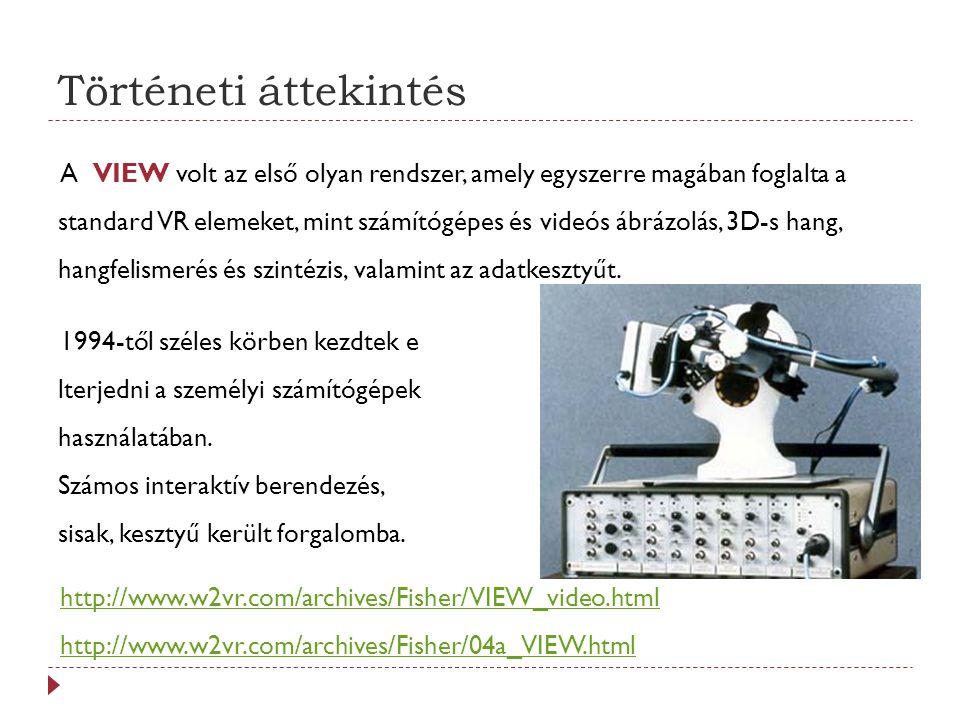 Történeti áttekintés A VIEW volt az első olyan rendszer, amely egyszerre magában foglalta a standard VR elemeket, mint számítógépes és videós ábrázolás, 3D-s hang, hangfelismerés és szintézis, valamint az adatkesztyűt.
